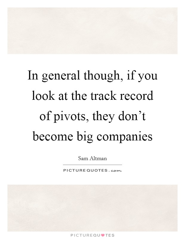 In general though, if you look at the track record of pivots, they don't become big companies Picture Quote #1
