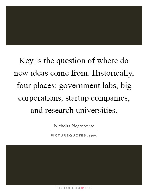 Key is the question of where do new ideas come from. Historically, four places: government labs, big corporations, startup companies, and research universities. Picture Quote #1