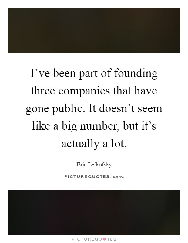 I've been part of founding three companies that have gone public. It doesn't seem like a big number, but it's actually a lot Picture Quote #1