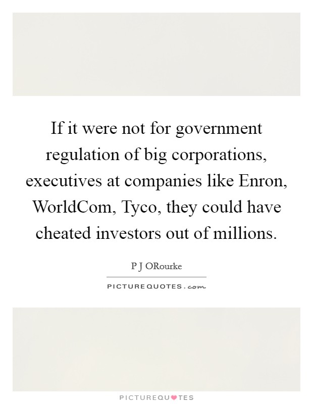 If it were not for government regulation of big corporations, executives at companies like Enron, WorldCom, Tyco, they could have cheated investors out of millions Picture Quote #1