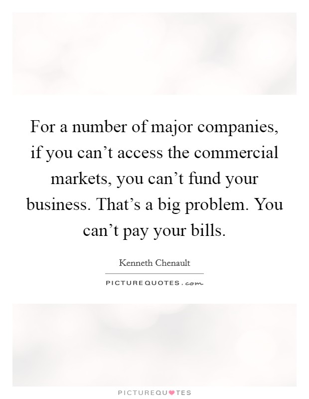 For a number of major companies, if you can't access the commercial markets, you can't fund your business. That's a big problem. You can't pay your bills Picture Quote #1
