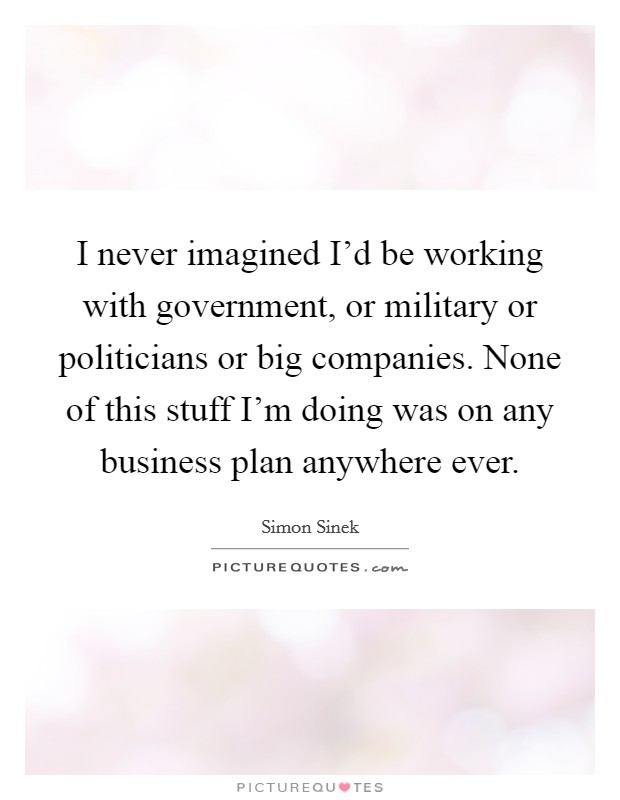 I never imagined I'd be working with government, or military or politicians or big companies. None of this stuff I'm doing was on any business plan anywhere ever Picture Quote #1