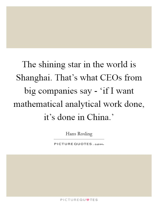 The shining star in the world is Shanghai. That's what CEOs from big companies say - 'if I want mathematical analytical work done, it's done in China.' Picture Quote #1
