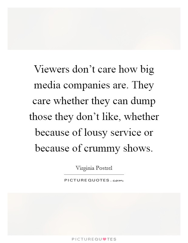 Viewers don't care how big media companies are. They care whether they can dump those they don't like, whether because of lousy service or because of crummy shows Picture Quote #1