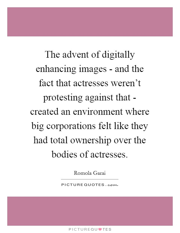 The advent of digitally enhancing images - and the fact that actresses weren't protesting against that - created an environment where big corporations felt like they had total ownership over the bodies of actresses Picture Quote #1