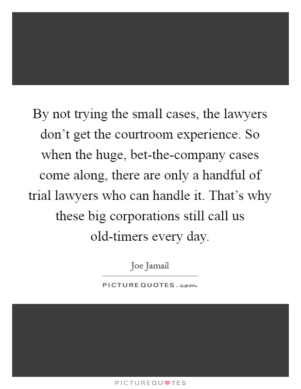 By not trying the small cases, the lawyers don't get the courtroom experience. So when the huge, bet-the-company cases come along, there are only a handful of trial lawyers who can handle it. That's why these big corporations still call us old-timers every day. Picture Quote #1