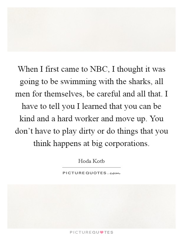 When I first came to NBC, I thought it was going to be swimming with the sharks, all men for themselves, be careful and all that. I have to tell you I learned that you can be kind and a hard worker and move up. You don't have to play dirty or do things that you think happens at big corporations Picture Quote #1