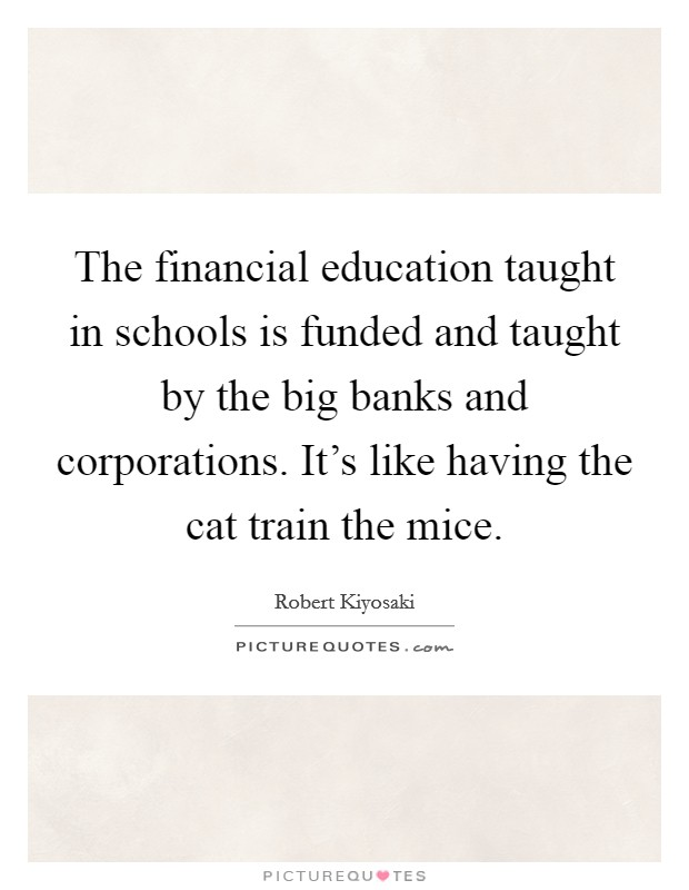 The financial education taught in schools is funded and taught by the big banks and corporations. It's like having the cat train the mice Picture Quote #1
