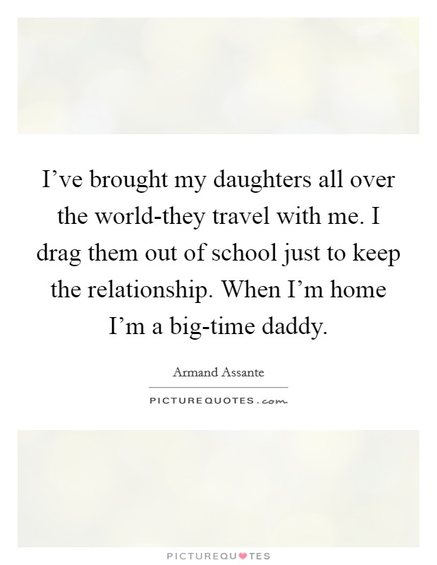 I've brought my daughters all over the world-they travel with me. I drag them out of school just to keep the relationship. When I'm home I'm a big-time daddy Picture Quote #1