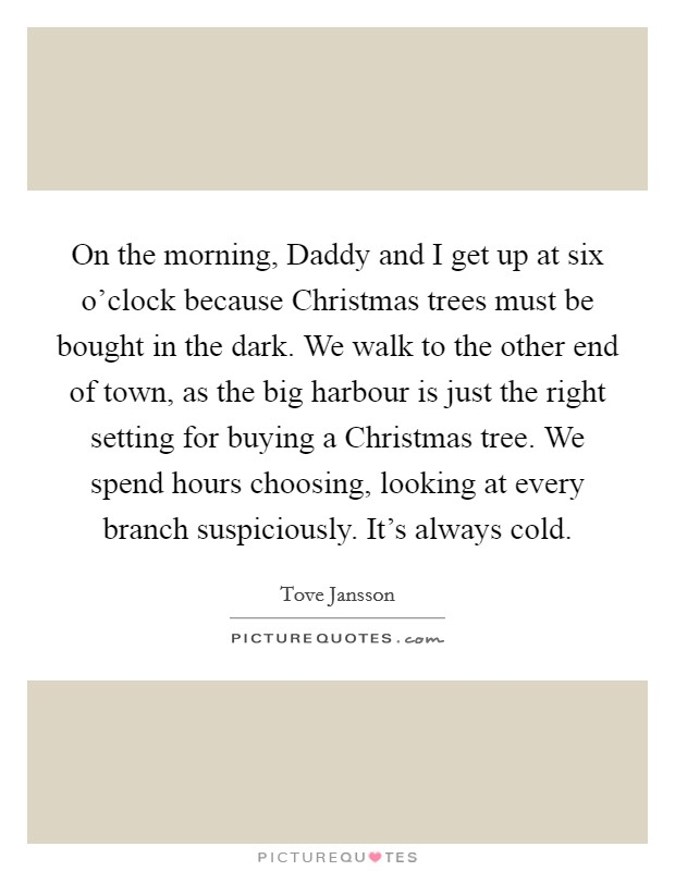 On the morning, Daddy and I get up at six o'clock because Christmas trees must be bought in the dark. We walk to the other end of town, as the big harbour is just the right setting for buying a Christmas tree. We spend hours choosing, looking at every branch suspiciously. It's always cold Picture Quote #1