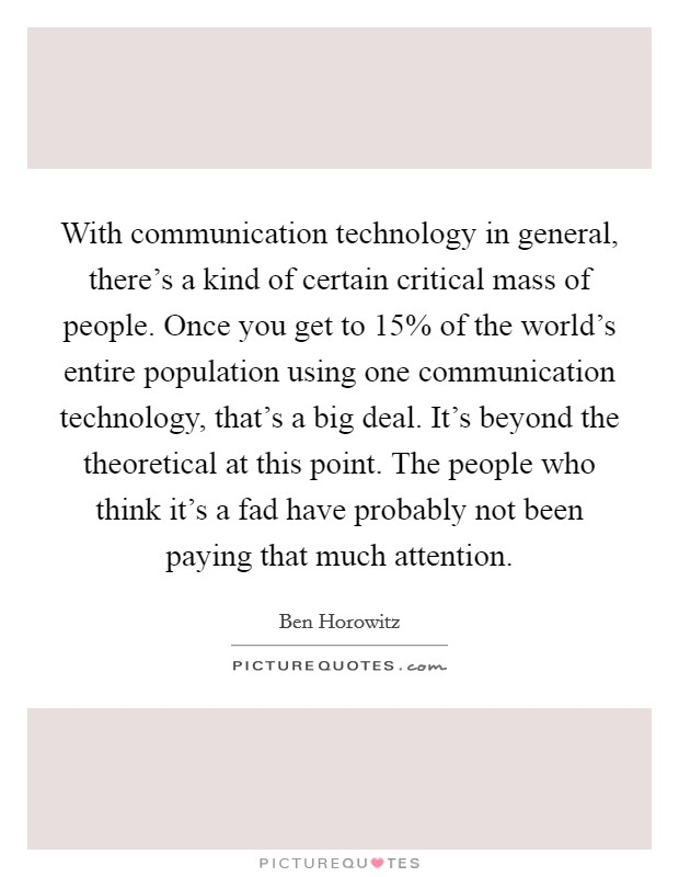 With communication technology in general, there's a kind of certain critical mass of people. Once you get to 15% of the world's entire population using one communication technology, that's a big deal. It's beyond the theoretical at this point. The people who think it's a fad have probably not been paying that much attention. Picture Quote #1