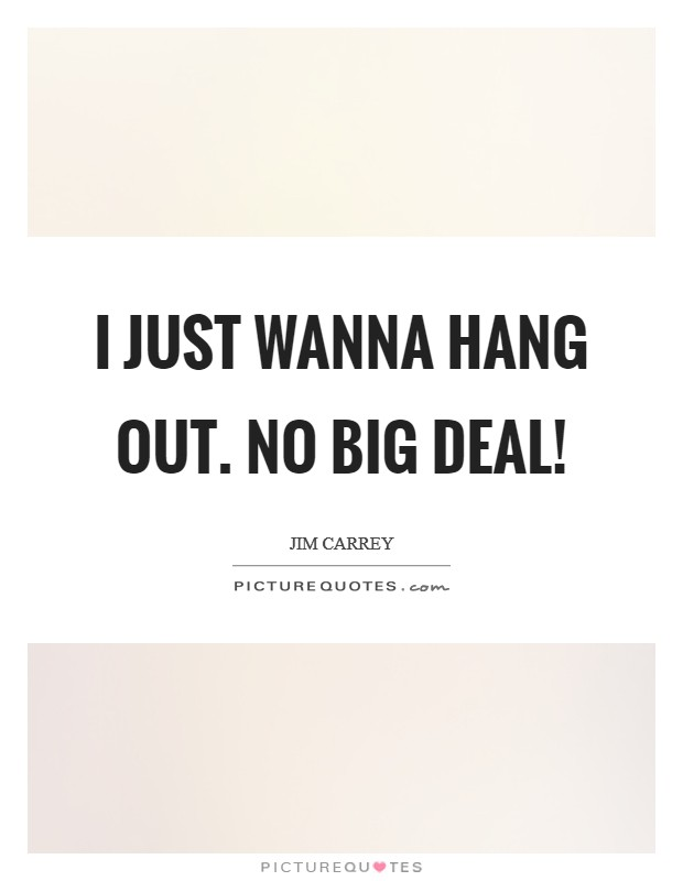 I just wanna hang out. No big deal! Picture Quote #1