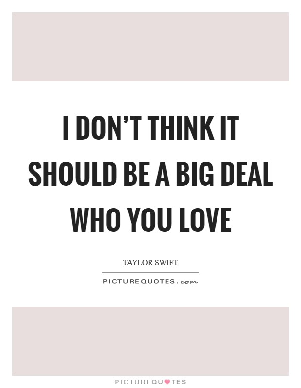 I don't think it should be a big deal who you love Picture Quote #1