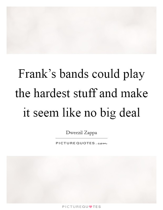 Frank's bands could play the hardest stuff and make it seem like no big deal Picture Quote #1