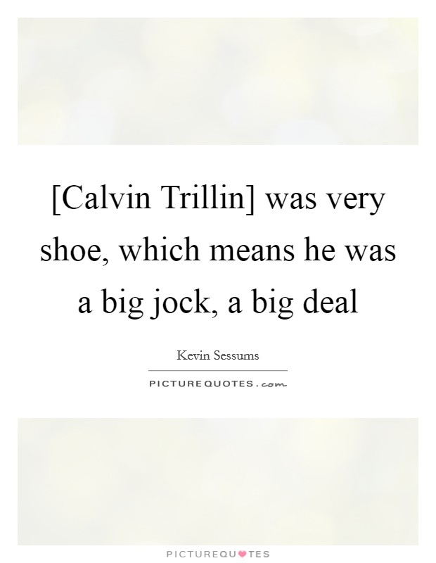 [Calvin Trillin] was very shoe, which means he was a big jock, a big deal Picture Quote #1