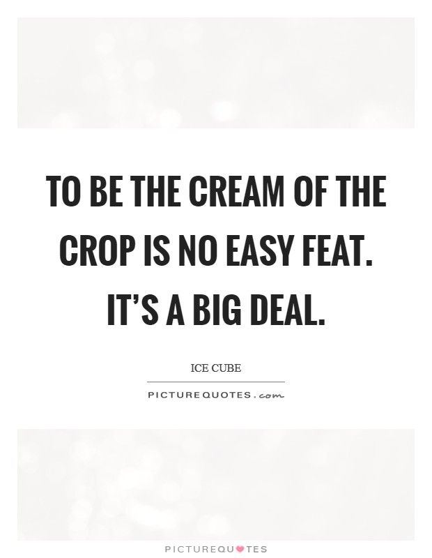 To be the cream of the crop is no easy feat. It's a big deal Picture Quote #1