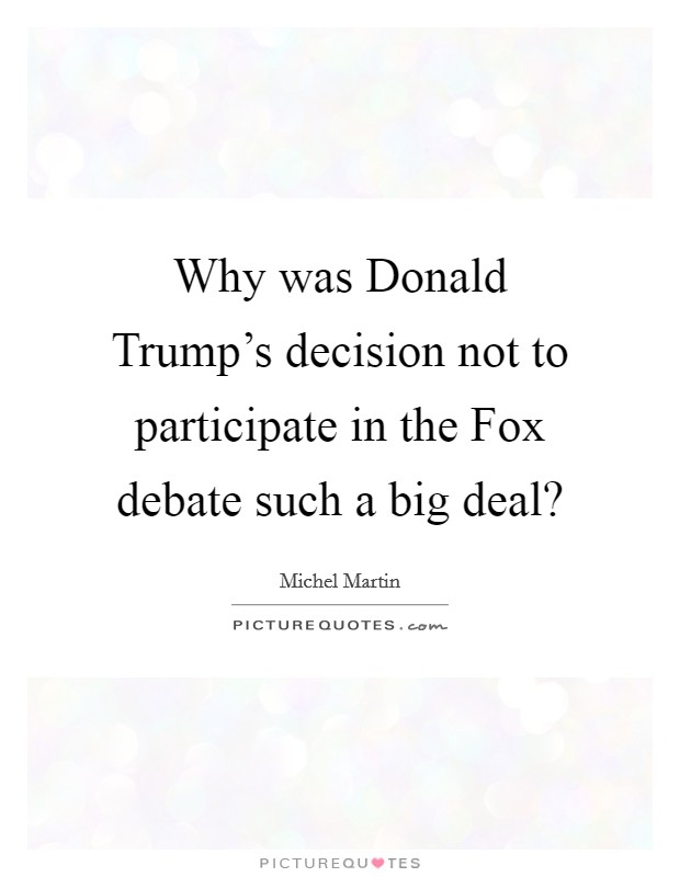 Why was Donald Trump's decision not to participate in the Fox debate such a big deal? Picture Quote #1