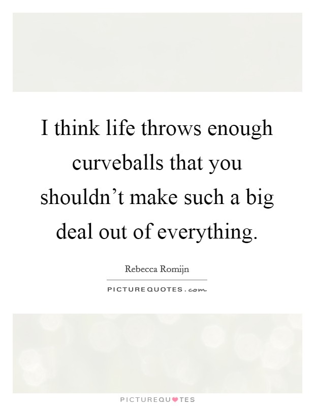 I think life throws enough curveballs that you shouldn't make such a big deal out of everything Picture Quote #1