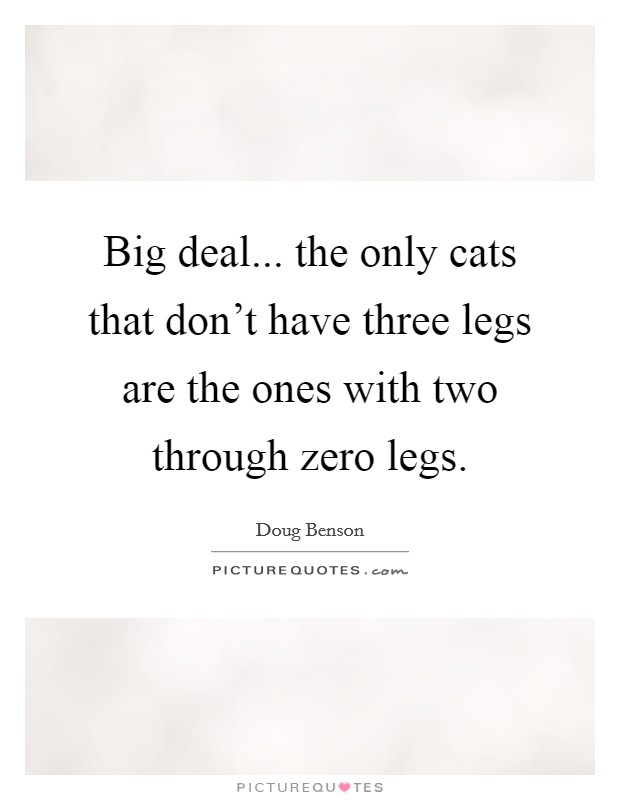 Big deal... the only cats that don't have three legs are the ones with two through zero legs Picture Quote #1