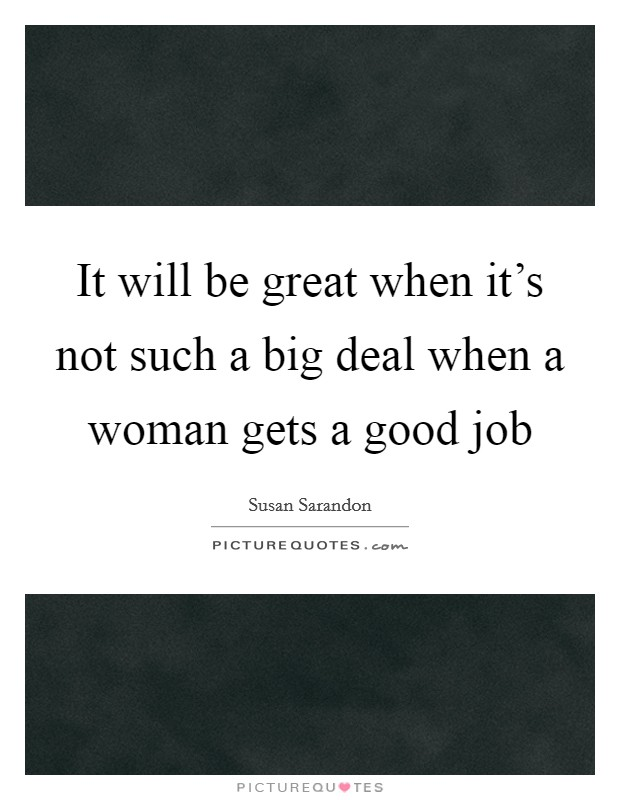 It will be great when it's not such a big deal when a woman gets a good job Picture Quote #1
