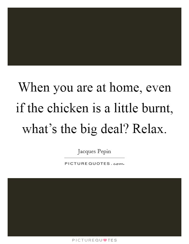 When you are at home, even if the chicken is a little burnt, what's the big deal? Relax Picture Quote #1