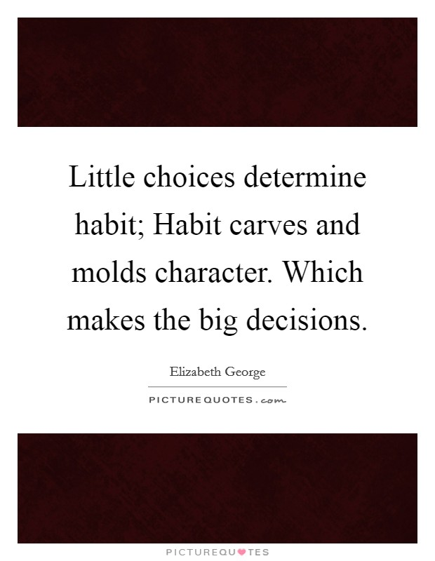 Little choices determine habit; Habit carves and molds character. Which makes the big decisions Picture Quote #1