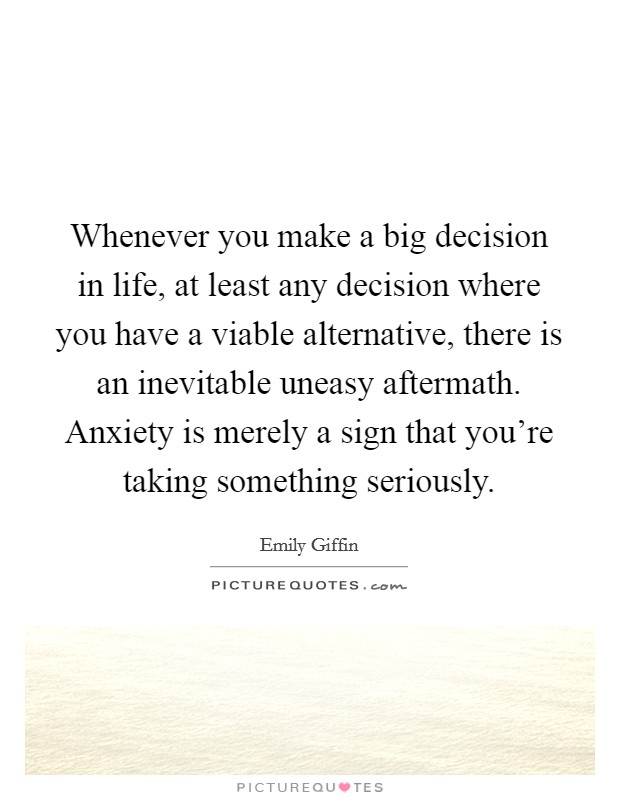 Whenever you make a big decision in life, at least any decision where you have a viable alternative, there is an inevitable uneasy aftermath. Anxiety is merely a sign that you're taking something seriously Picture Quote #1