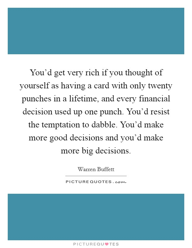 You'd get very rich if you thought of yourself as having a card with only twenty punches in a lifetime, and every financial decision used up one punch. You'd resist the temptation to dabble. You'd make more good decisions and you'd make more big decisions Picture Quote #1