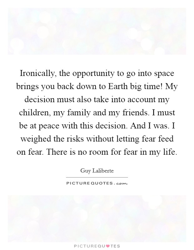 Ironically, the opportunity to go into space brings you back down to Earth big time! My decision must also take into account my children, my family and my friends. I must be at peace with this decision. And I was. I weighed the risks without letting fear feed on fear. There is no room for fear in my life Picture Quote #1
