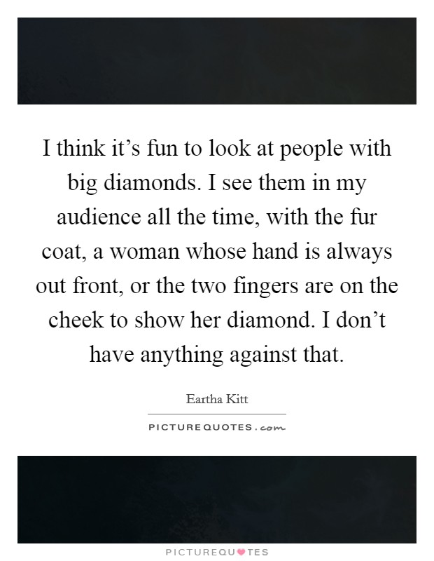 I think it's fun to look at people with big diamonds. I see them in my audience all the time, with the fur coat, a woman whose hand is always out front, or the two fingers are on the cheek to show her diamond. I don't have anything against that Picture Quote #1