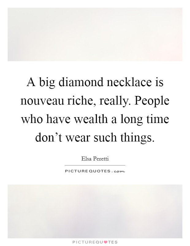 A big diamond necklace is nouveau riche, really. People who have wealth a long time don't wear such things Picture Quote #1