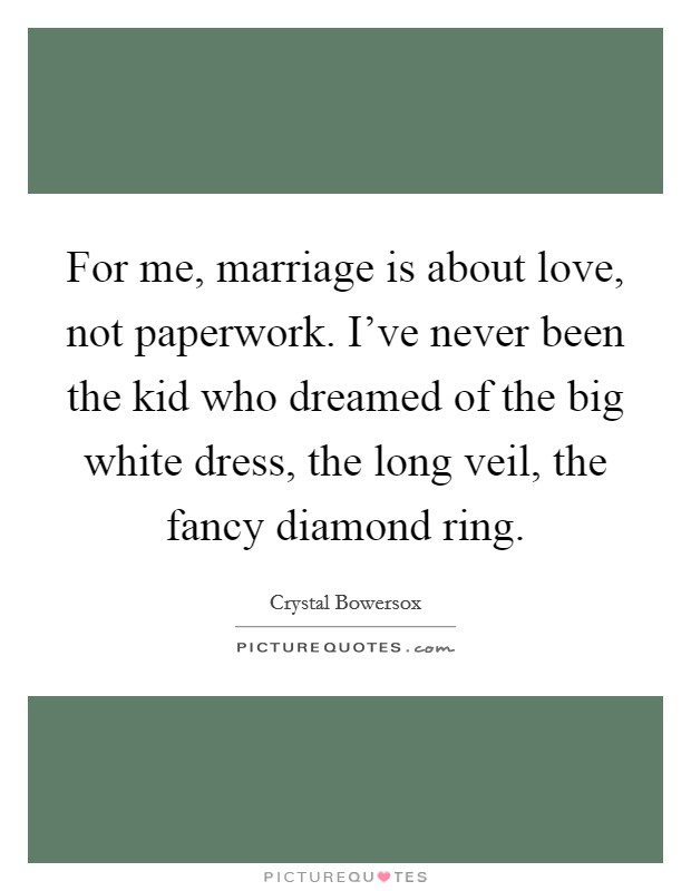 For me, marriage is about love, not paperwork. I've never been the kid who dreamed of the big white dress, the long veil, the fancy diamond ring Picture Quote #1