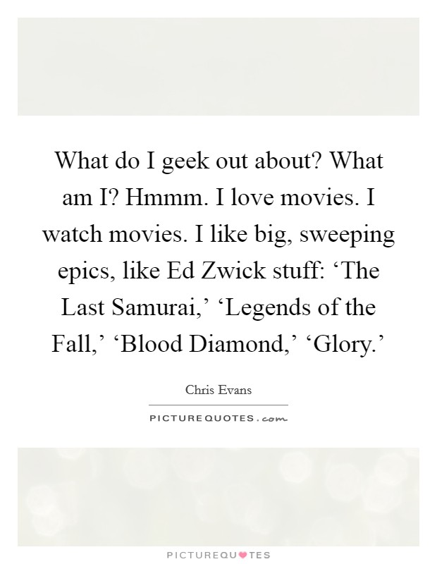 What do I geek out about? What am I? Hmmm. I love movies. I watch movies. I like big, sweeping epics, like Ed Zwick stuff: 'The Last Samurai,' 'Legends of the Fall,' 'Blood Diamond,' 'Glory.' Picture Quote #1