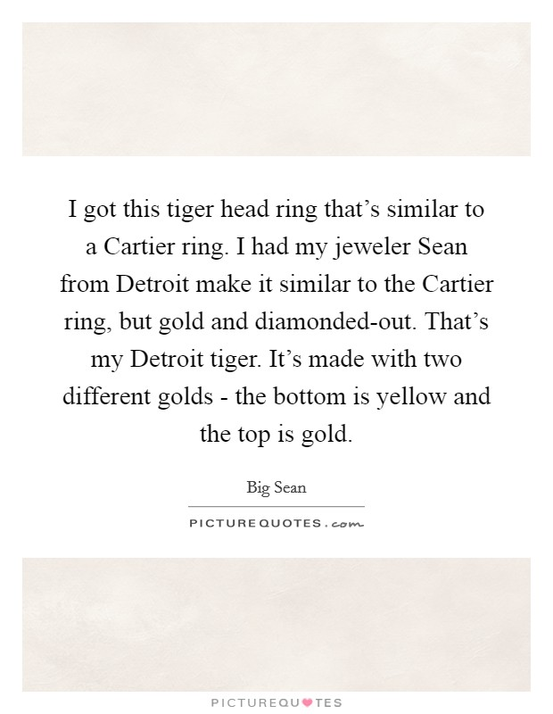 I got this tiger head ring that's similar to a Cartier ring. I had my jeweler Sean from Detroit make it similar to the Cartier ring, but gold and diamonded-out. That's my Detroit tiger. It's made with two different golds - the bottom is yellow and the top is gold Picture Quote #1