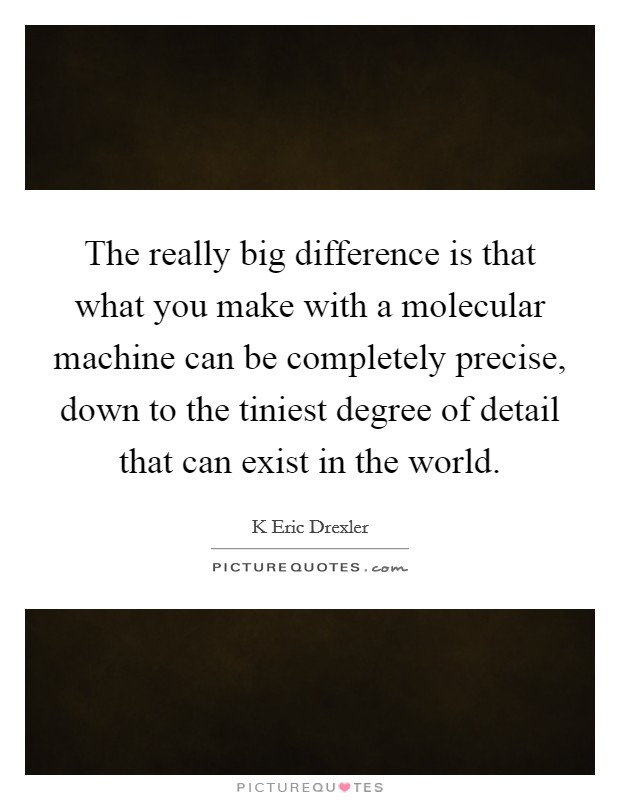 The really big difference is that what you make with a molecular machine can be completely precise, down to the tiniest degree of detail that can exist in the world. Picture Quote #1