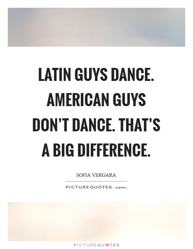 Latin guys dance. American guys don't dance. That's a big difference Picture Quote #1