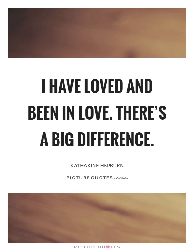 I have loved and been in love. There's a big difference Picture Quote #1