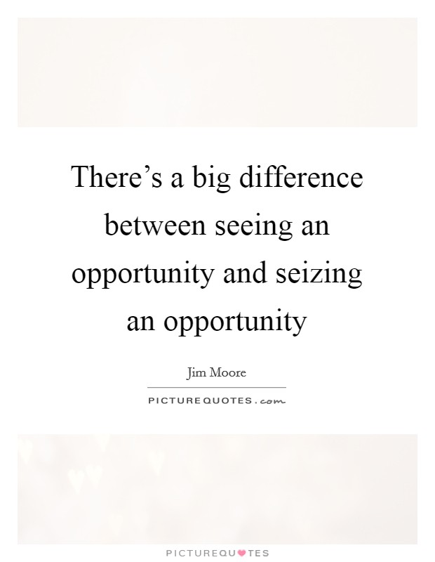 There's a big difference between seeing an opportunity and seizing an opportunity Picture Quote #1