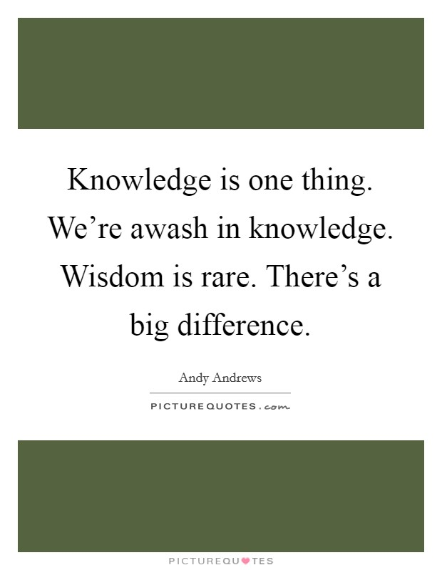Knowledge is one thing. We're awash in knowledge. Wisdom is rare. There's a big difference Picture Quote #1