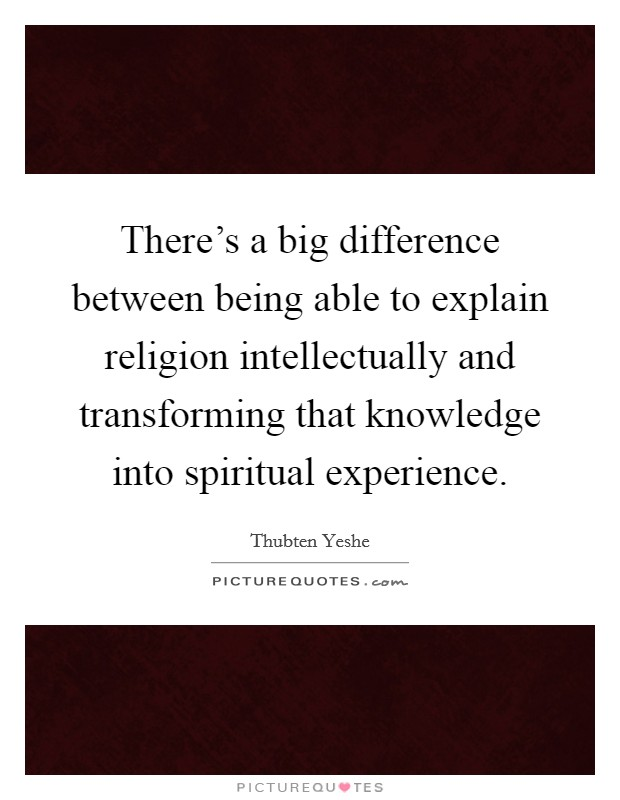 There's a big difference between being able to explain religion intellectually and transforming that knowledge into spiritual experience Picture Quote #1