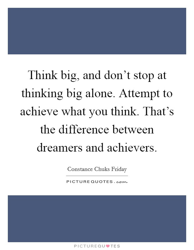 Think big, and don't stop at thinking big alone. Attempt to achieve what you think. That's the difference between dreamers and achievers Picture Quote #1