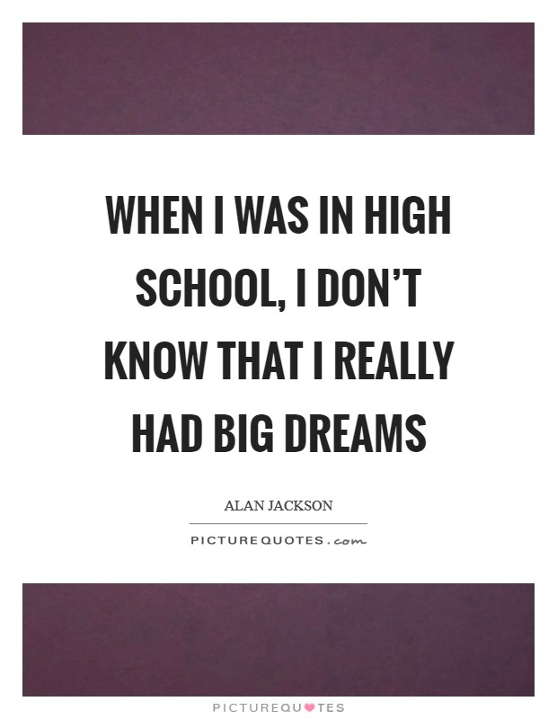 When I was in high school, I don't know that I really had big dreams Picture Quote #1