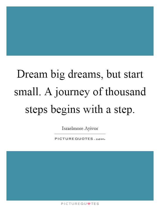 Dream big dreams, but start small. A journey of thousand steps begins with a step Picture Quote #1