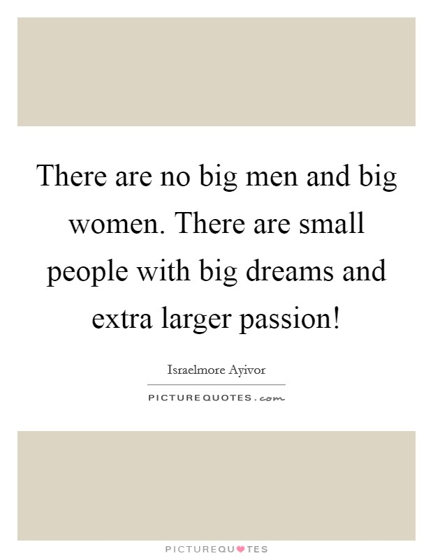 There are no big men and big women. There are small people with big dreams and extra larger passion! Picture Quote #1