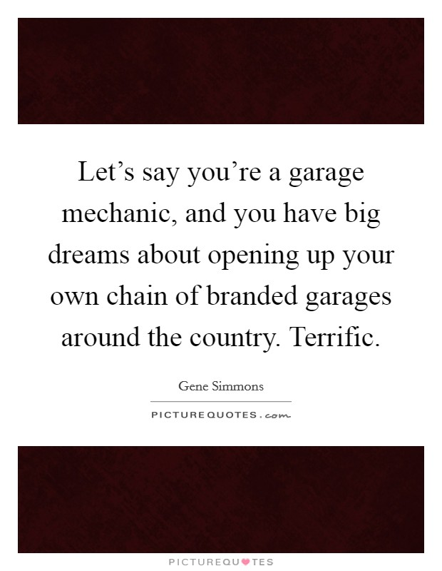Let's say you're a garage mechanic, and you have big dreams about opening up your own chain of branded garages around the country. Terrific. Picture Quote #1