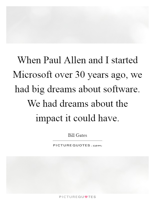 When Paul Allen and I started Microsoft over 30 years ago, we had big dreams about software. We had dreams about the impact it could have Picture Quote #1