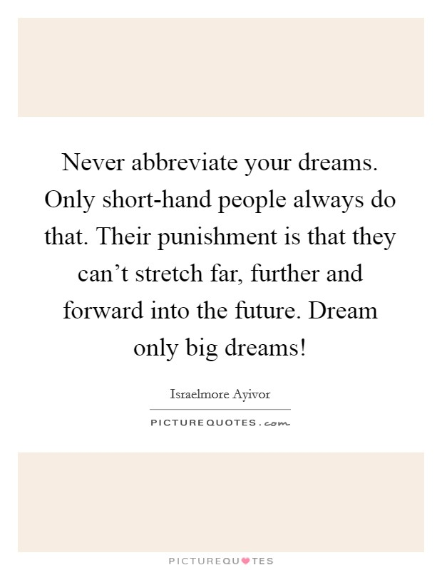 Never abbreviate your dreams. Only short-hand people always do that. Their punishment is that they can't stretch far, further and forward into the future. Dream only big dreams! Picture Quote #1
