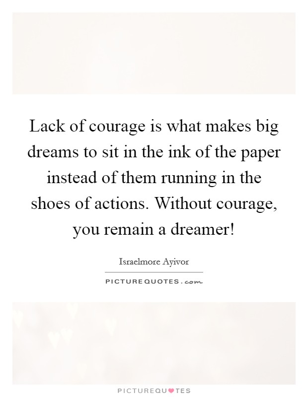 Lack of courage is what makes big dreams to sit in the ink of the paper instead of them running in the shoes of actions. Without courage, you remain a dreamer! Picture Quote #1