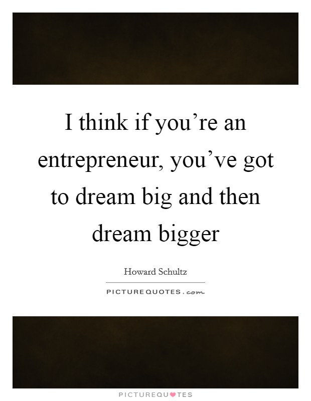 I think if you're an entrepreneur, you've got to dream big and then dream bigger Picture Quote #1