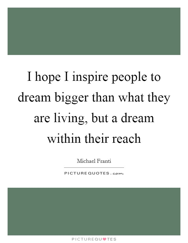 I hope I inspire people to dream bigger than what they are living, but a dream within their reach Picture Quote #1
